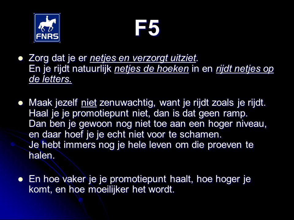 F5 Zorg dat je er netjes en verzorgt uitziet. En je rijdt natuurlijk netjes de hoeken in en rijdt netjes op de letters.