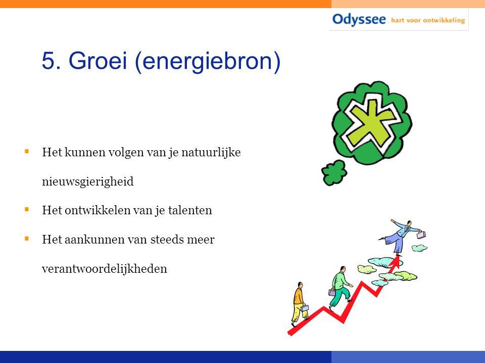 5. Groei (energiebron) Het kunnen volgen van je natuurlijke nieuwsgierigheid. Het ontwikkelen van je talenten.