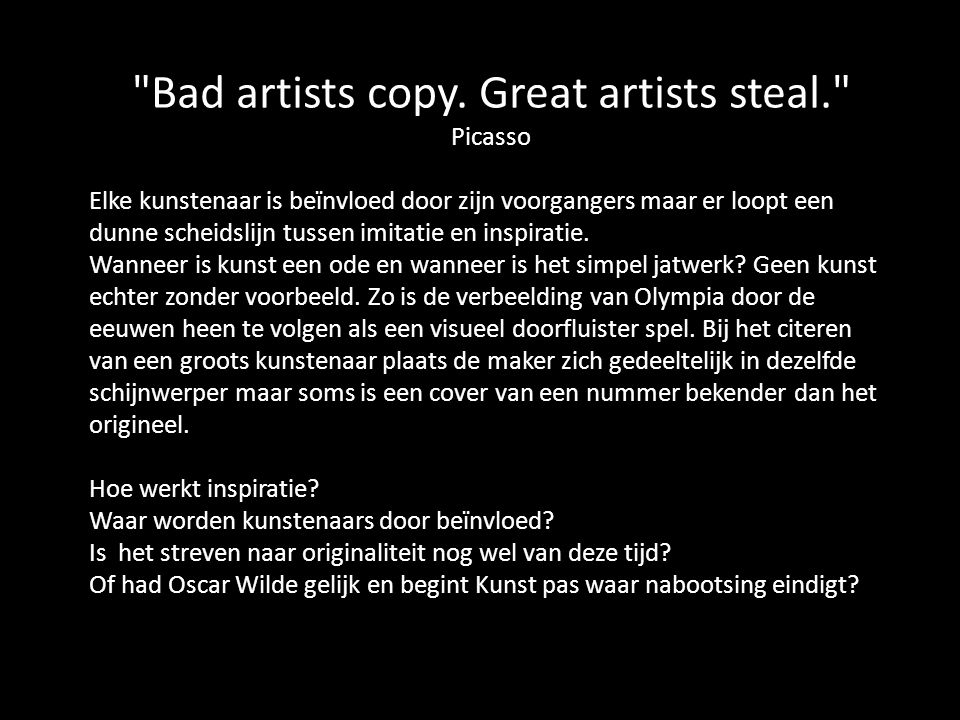 Bad artists copy. Great artists steal. Picasso