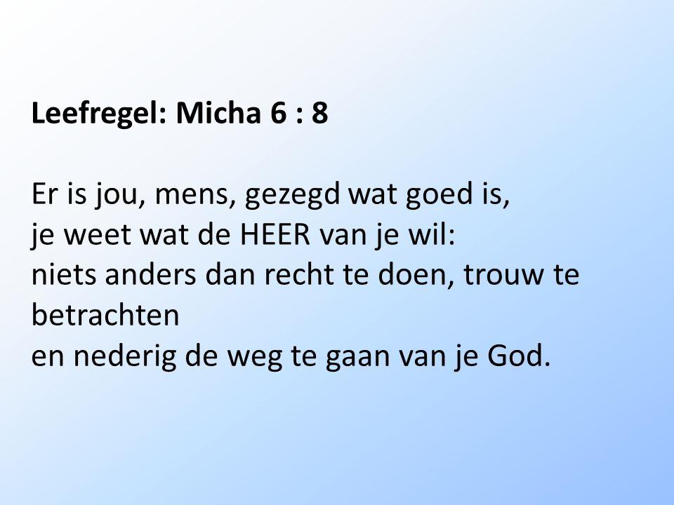 Leefregel: Micha 6 : 8 Er is jou, mens, gezegd wat goed is, je weet wat de HEER van je wil: niets anders dan recht te doen, trouw te betrachten.