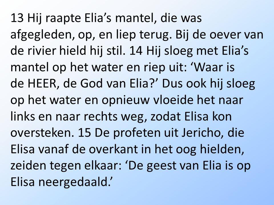 13 Hij raapte Elia's mantel, die was afgegleden, op, en liep terug