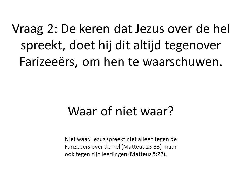 Vraag 2: De keren dat Jezus over de hel spreekt, doet hij dit altijd tegenover Farizeeërs, om hen te waarschuwen. Waar of niet waar