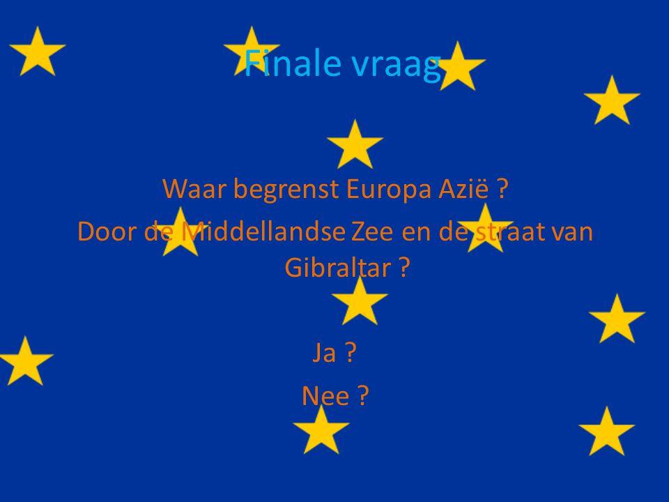 Finale vraag Waar begrenst Europa Azië . Door de Middellandse Zee en de straat van Gibraltar .