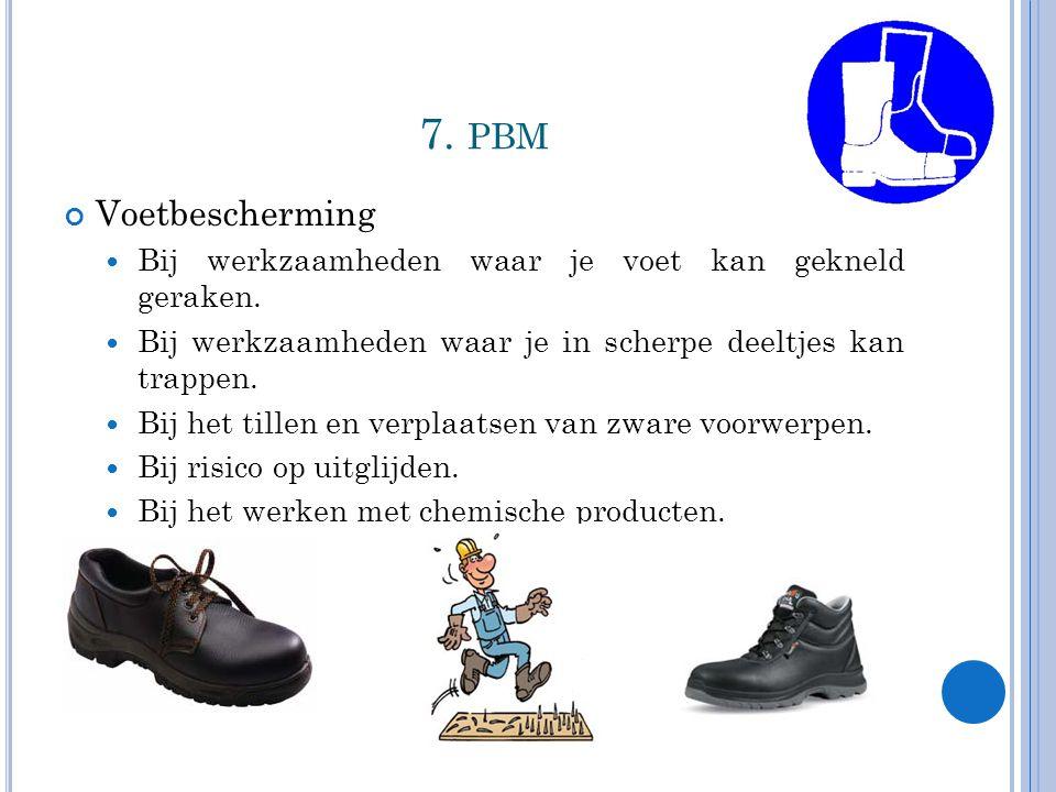 7. pbm Voetbescherming. Bij werkzaamheden waar je voet kan gekneld geraken. Bij werkzaamheden waar je in scherpe deeltjes kan trappen.