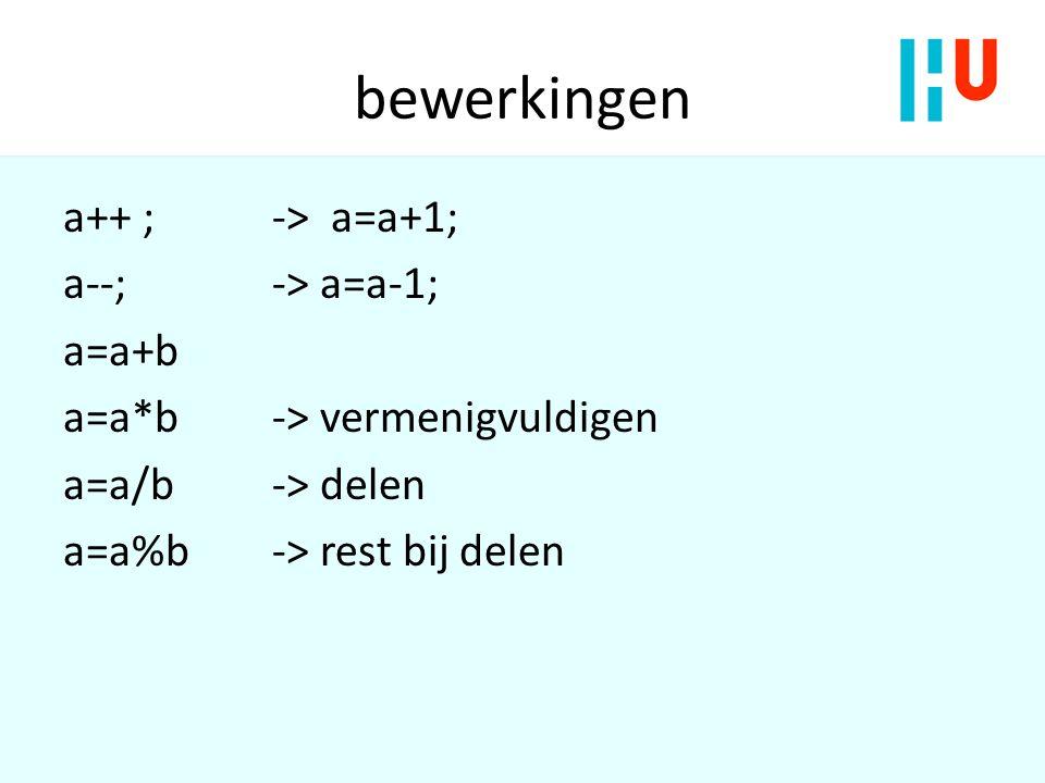 bewerkingen a++ ; -> a=a+1; a--; -> a=a-1; a=a+b a=a*b -> vermenigvuldigen a=a/b -> delen a=a%b -> rest bij delen