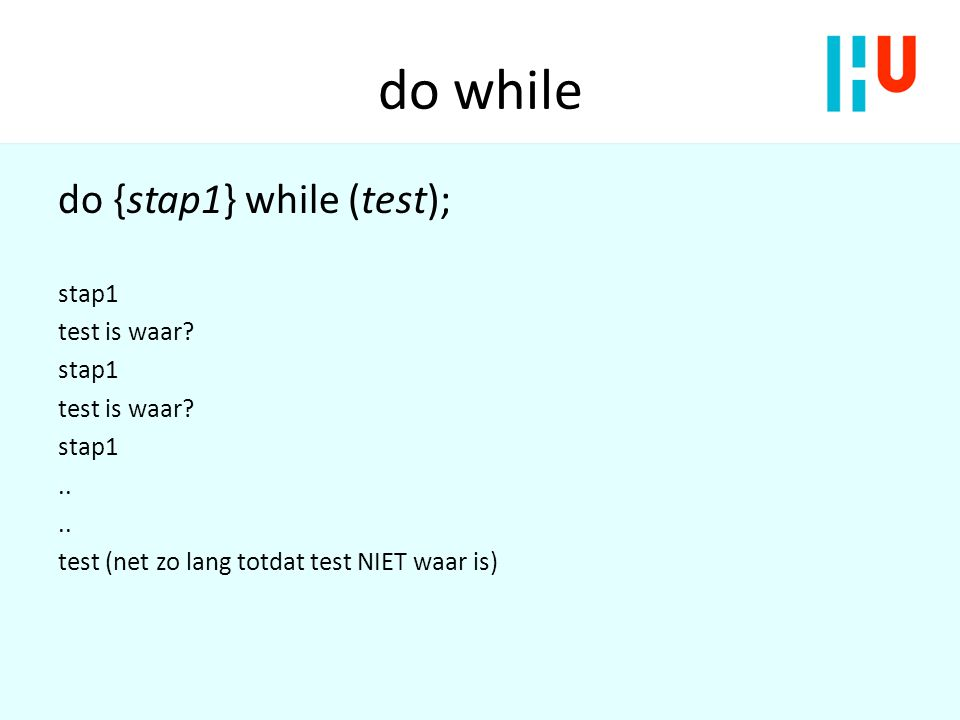 do while do {stap1} while (test); stap1 test is waar ..