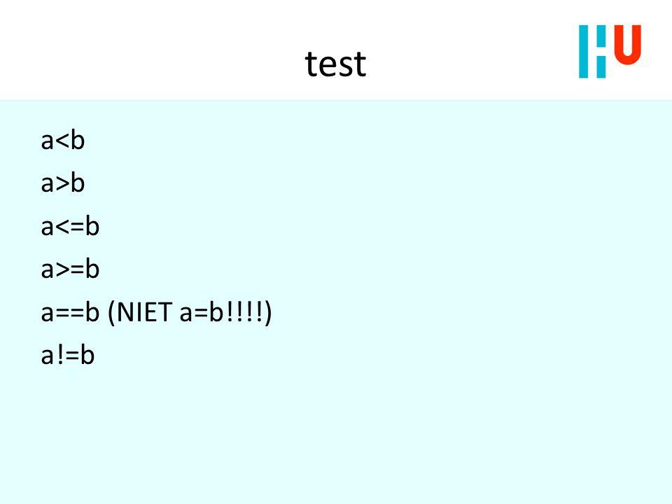 test a<b a>b a<=b a>=b a==b (NIET a=b!!!!) a!=b