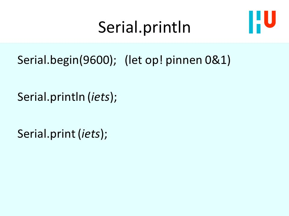 Serial.println Serial.begin(9600); (let op! pinnen 0&1) Serial.println (iets); Serial.print (iets);
