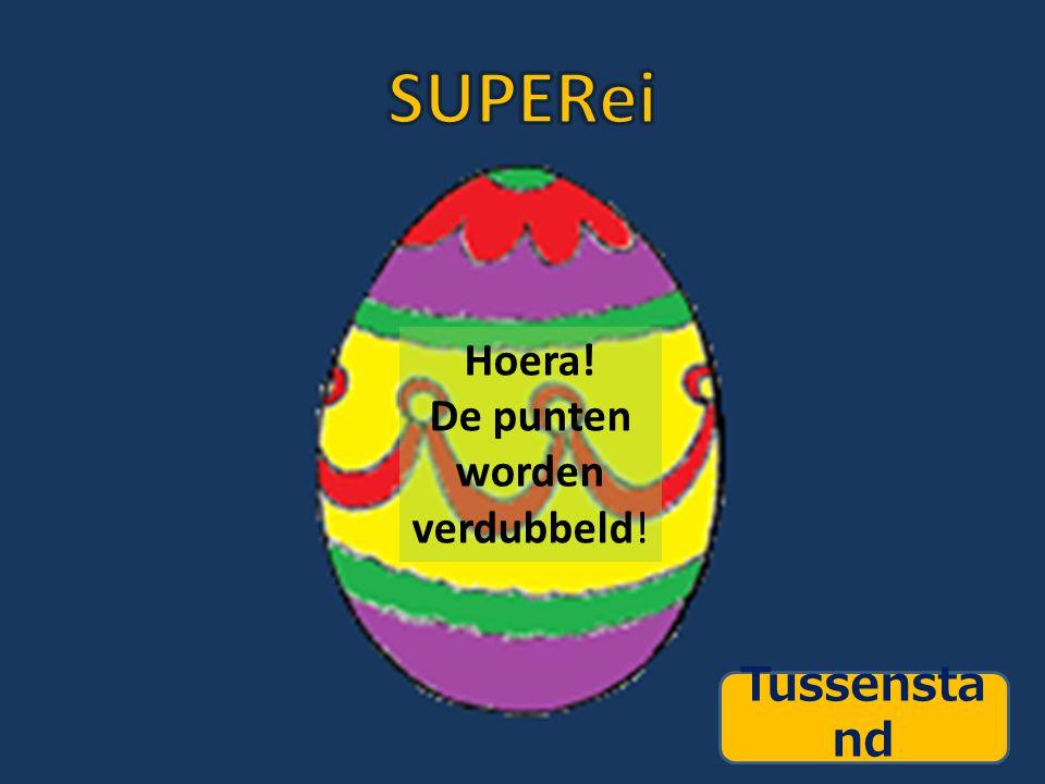 SUPERei Hoera! De punten worden verdubbeld! Tussenstand