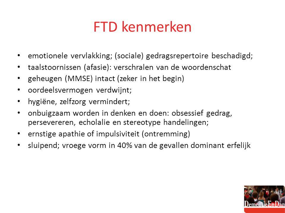 FTD kenmerken emotionele vervlakking; (sociale) gedragsrepertoire beschadigd; taalstoornissen (afasie): verschralen van de woordenschat.