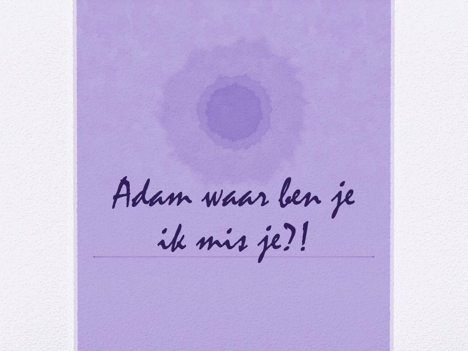 Adam waar ben je ik mis je !