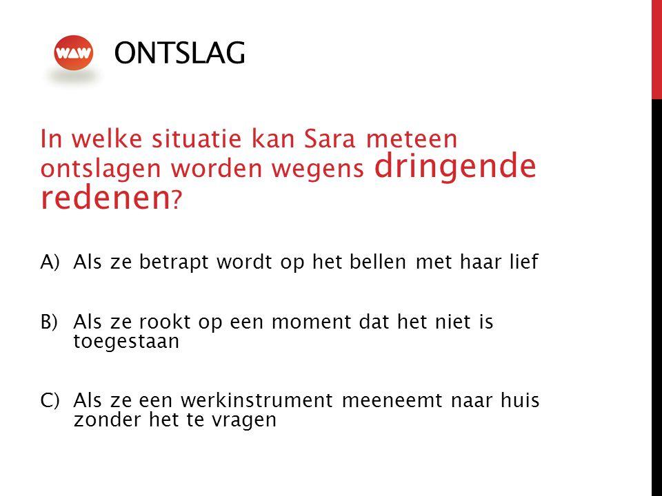 ONTSLAG In welke situatie kan Sara meteen ontslagen worden wegens dringende redenen Als ze betrapt wordt op het bellen met haar lief.