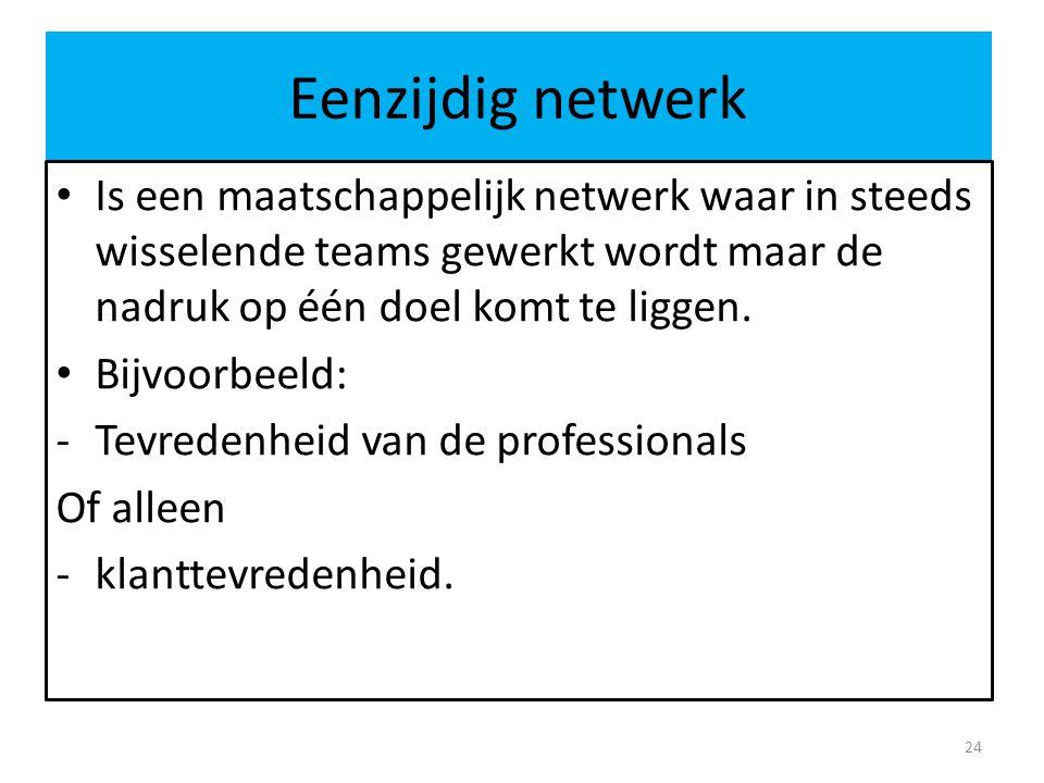 Eenzijdig netwerk Is een maatschappelijk netwerk waar in steeds wisselende teams gewerkt wordt maar de nadruk op één doel komt te liggen.