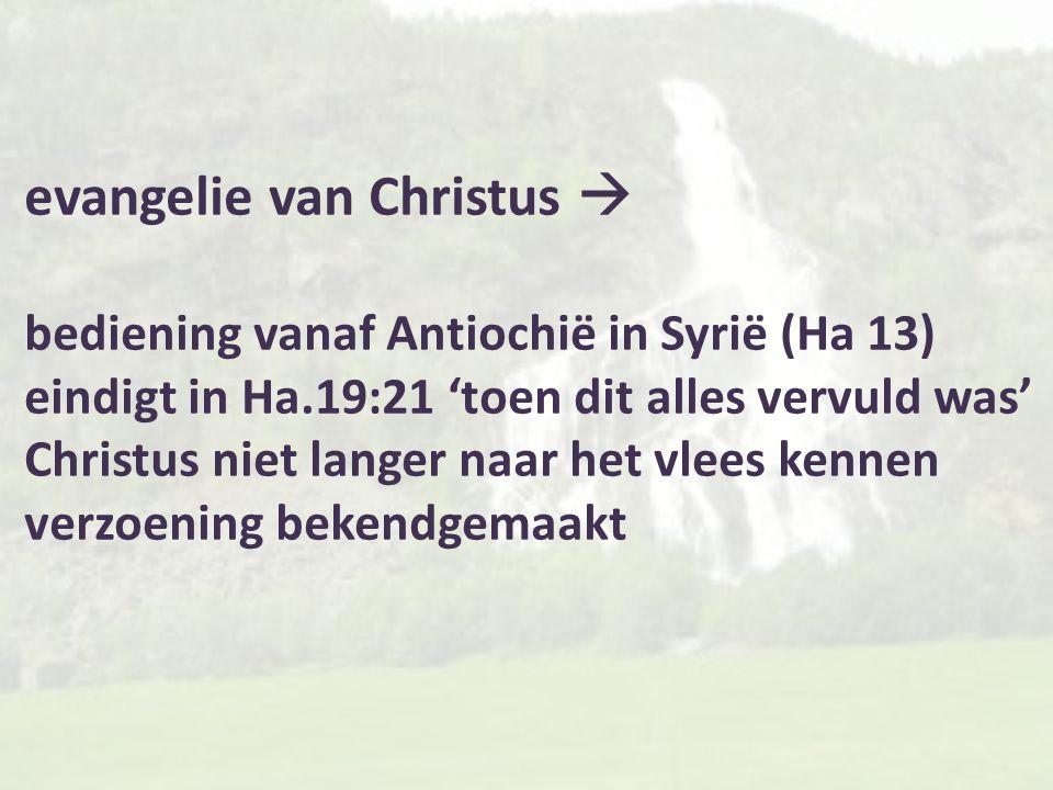 evangelie van Christus  bediening vanaf Antiochië in Syrië (Ha 13) eindigt in Ha.19:21 'toen dit alles vervuld was' Christus niet langer naar het vlees kennen verzoening bekendgemaakt