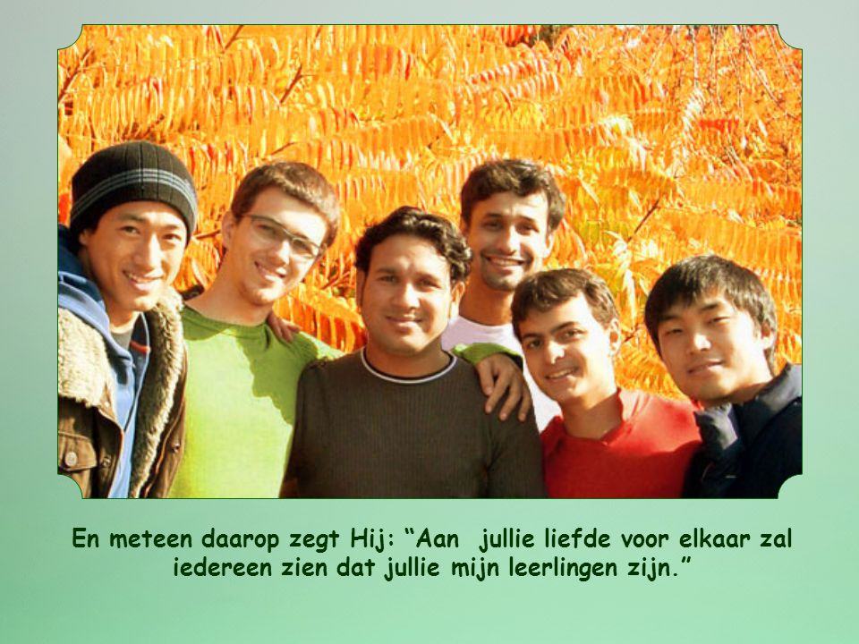 En meteen daarop zegt Hij: Aan jullie liefde voor elkaar zal iedereen zien dat jullie mijn leerlingen zijn.