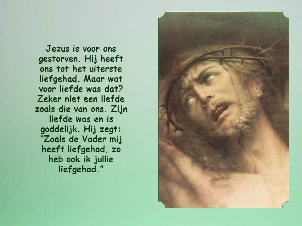 Jezus is voor ons gestorven. Hij heeft ons tot het uiterste liefgehad