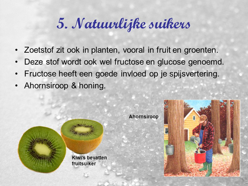 5. Natuurlijke suikers Zoetstof zit ook in planten, vooral in fruit en groenten. Deze stof wordt ook wel fructose en glucose genoemd.