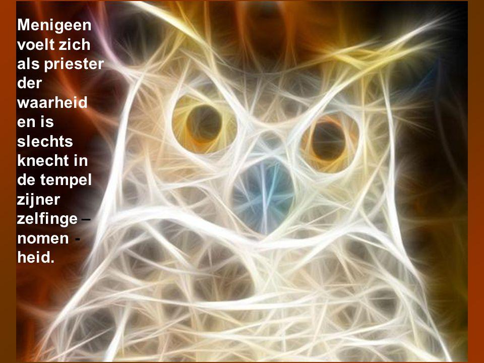 Menigeen voelt zich als priester der waarheid en is slechts knecht in de tempel zijner zelfinge –nomen -heid.
