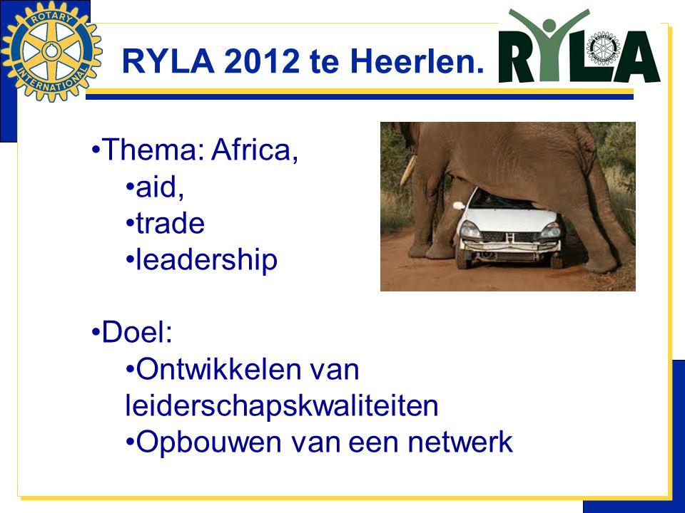 RYLA 2012 te Heerlen. Thema: Africa, aid, trade leadership Doel: