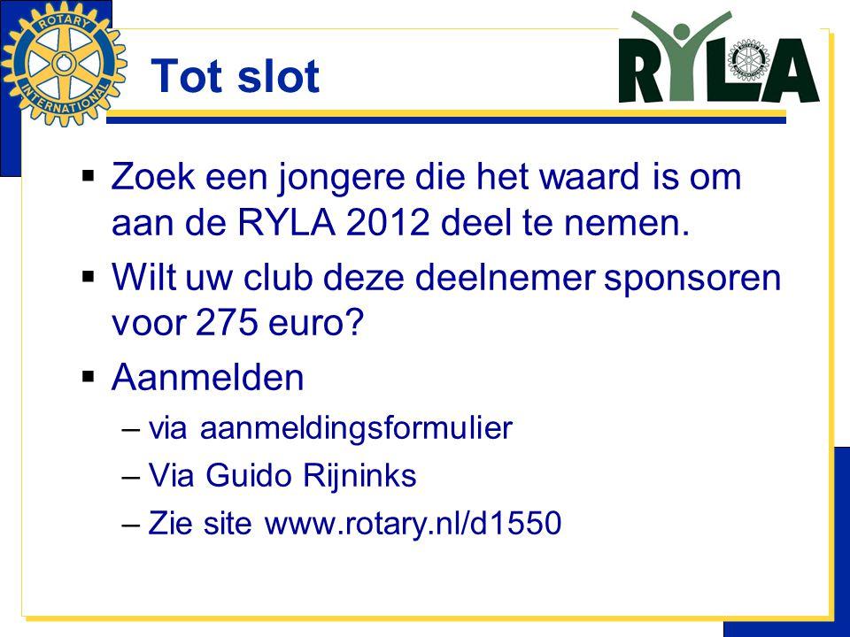 Tot slot Zoek een jongere die het waard is om aan de RYLA 2012 deel te nemen. Wilt uw club deze deelnemer sponsoren voor 275 euro