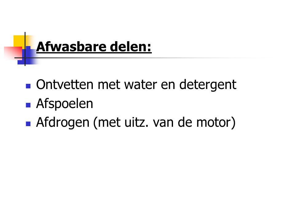 Afwasbare delen: Ontvetten met water en detergent Afspoelen Afdrogen (met uitz. van de motor)