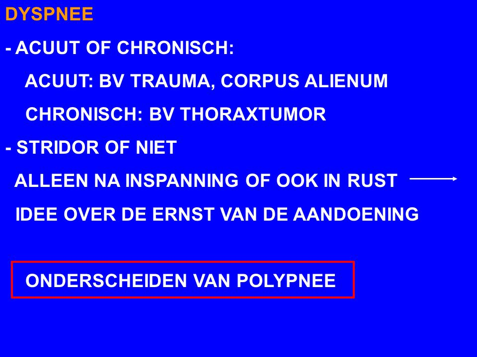 DYSPNEE - ACUUT OF CHRONISCH: ACUUT: BV TRAUMA, CORPUS ALIENUM. CHRONISCH: BV THORAXTUMOR. - STRIDOR OF NIET.