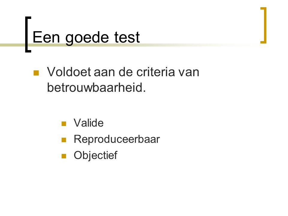 Een goede test Voldoet aan de criteria van betrouwbaarheid. Valide