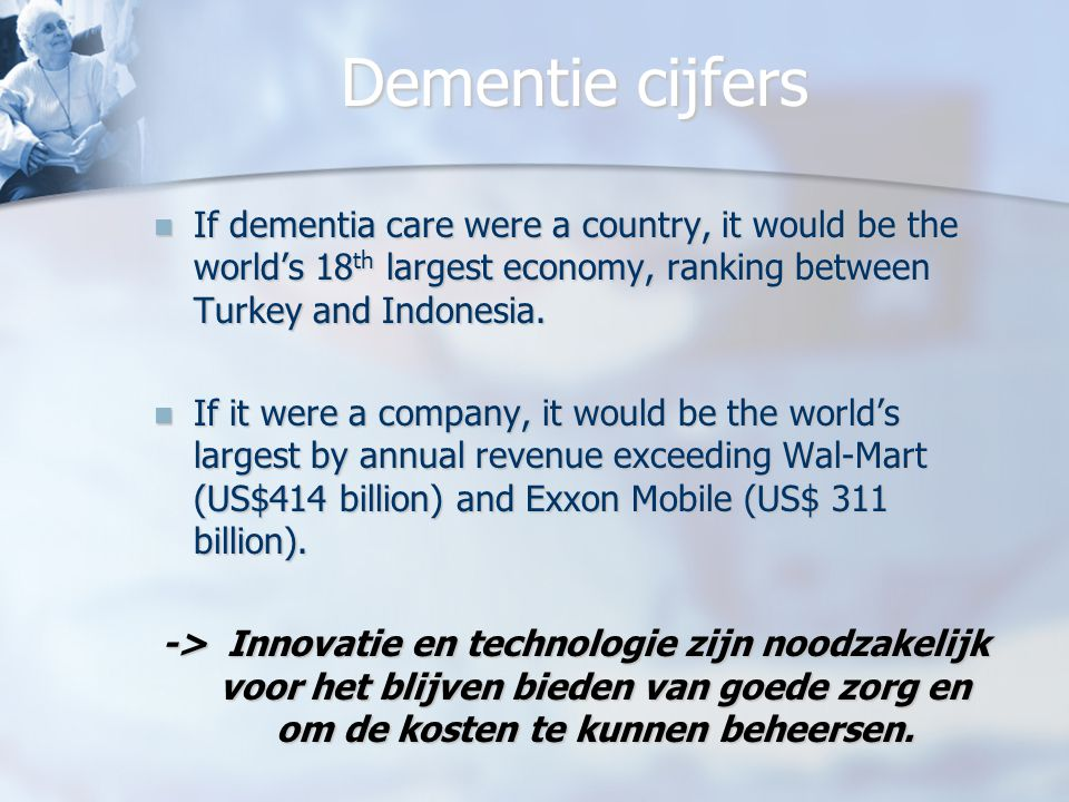 Dementie cijfers If dementia care were a country, it would be the world's 18th largest economy, ranking between Turkey and Indonesia.
