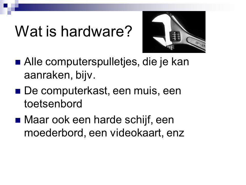 Wat is hardware Alle computerspulletjes, die je kan aanraken, bijv.