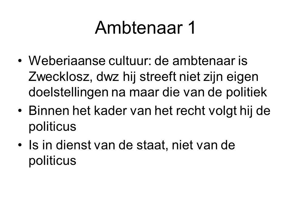 Ambtenaar 1 Weberiaanse cultuur: de ambtenaar is Zwecklosz, dwz hij streeft niet zijn eigen doelstellingen na maar die van de politiek.