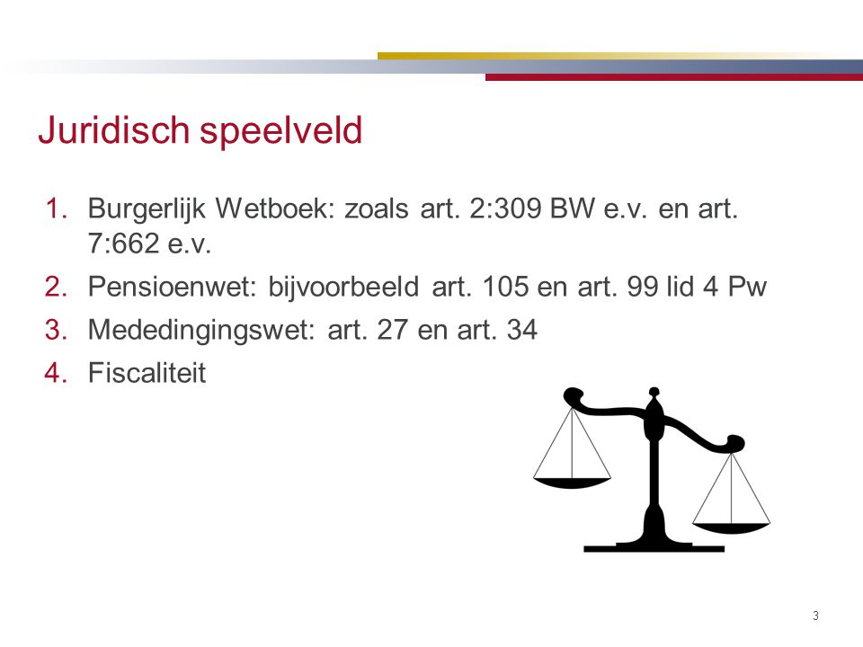 Juridisch speelveld Burgerlijk Wetboek: zoals art. 2:309 BW e.v. en art. 7:662 e.v. Pensioenwet: bijvoorbeeld art. 105 en art. 99 lid 4 Pw.