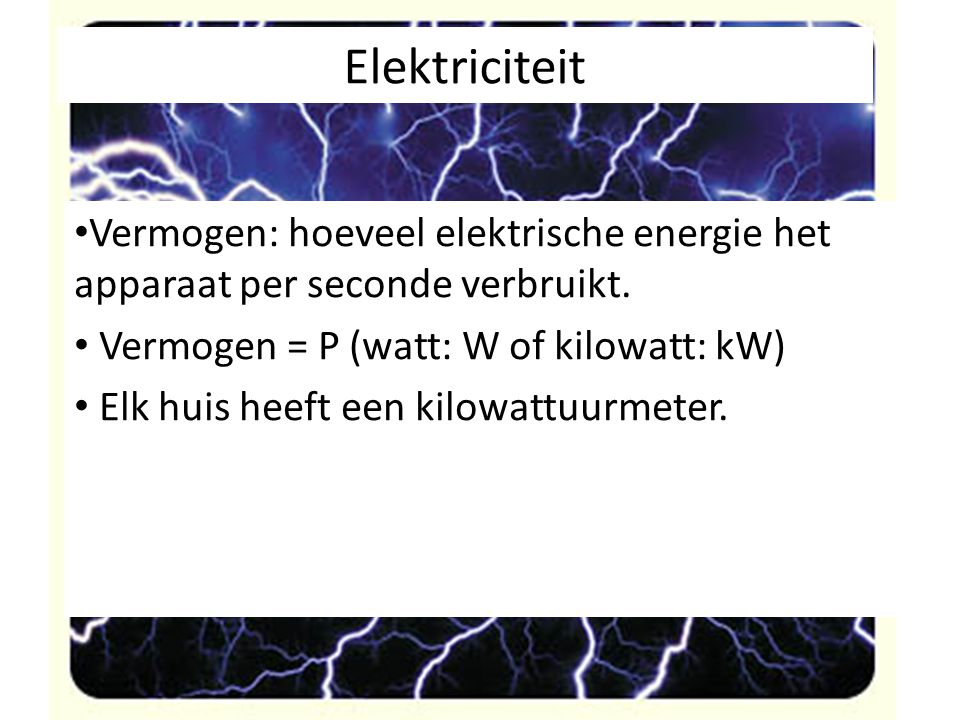 Elektriciteit Vermogen: hoeveel elektrische energie het apparaat per seconde verbruikt. Vermogen = P (watt: W of kilowatt: kW)