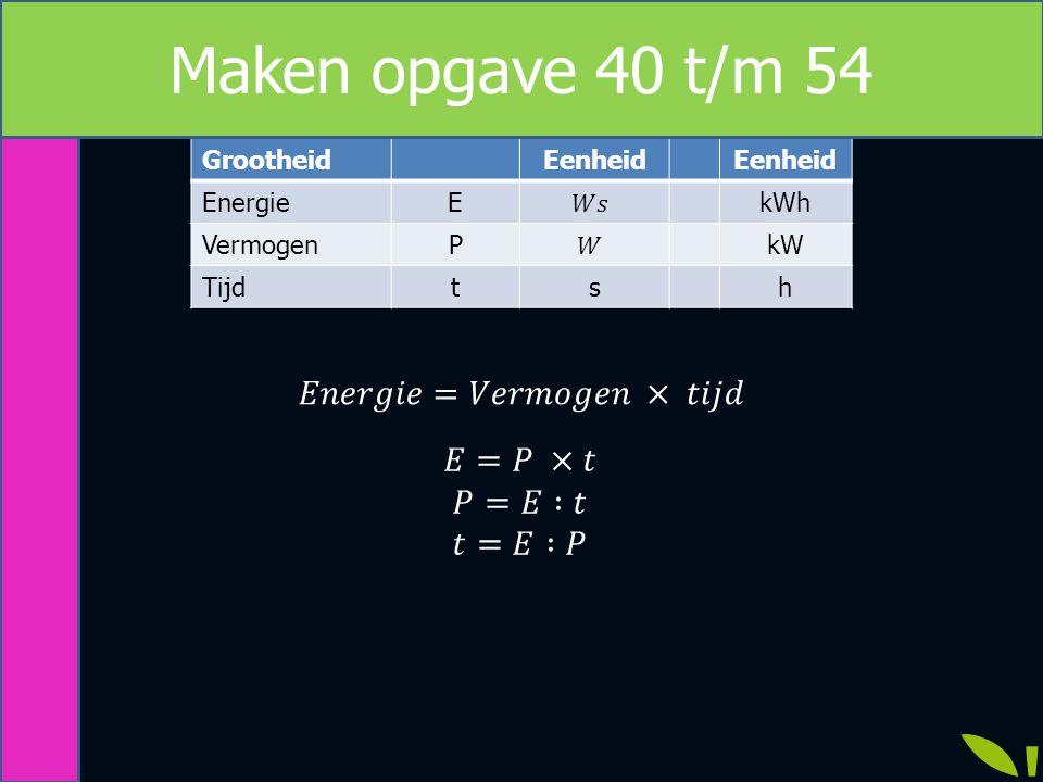 Maken opgave 40 t/m 54 𝐸𝑛𝑒𝑟𝑔𝑖𝑒=𝑉𝑒𝑟𝑚𝑜𝑔𝑒𝑛 × 𝑡𝑖𝑗𝑑 𝐸=𝑃 ×𝑡 𝑃=𝐸 :𝑡 𝑡=𝐸 :𝑃