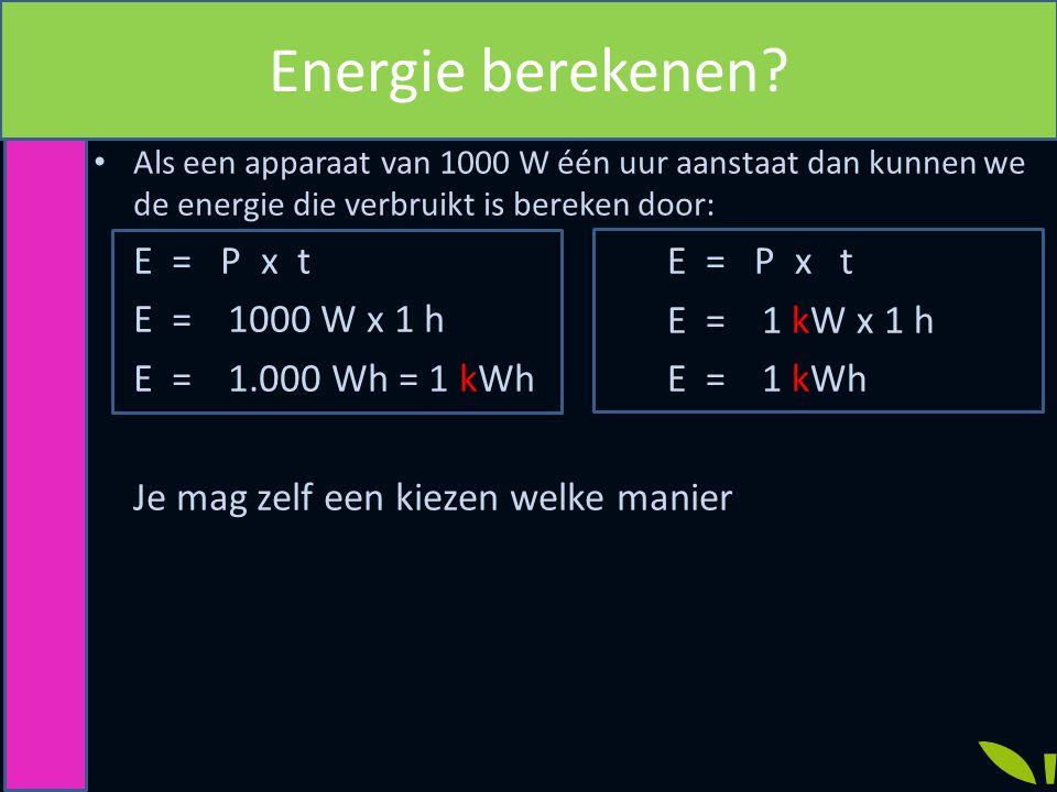 Energie berekenen E = P x t E = 1000 W x 1 h E = P x t