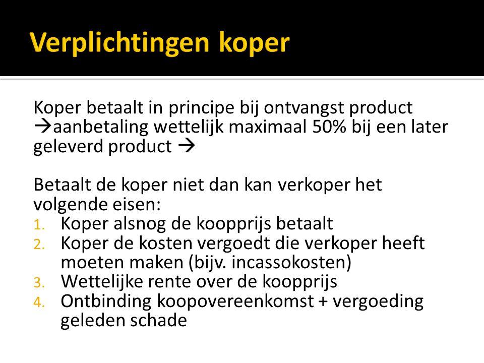 Verplichtingen koper Koper betaalt in principe bij ontvangst product aanbetaling wettelijk maximaal 50% bij een later geleverd product 
