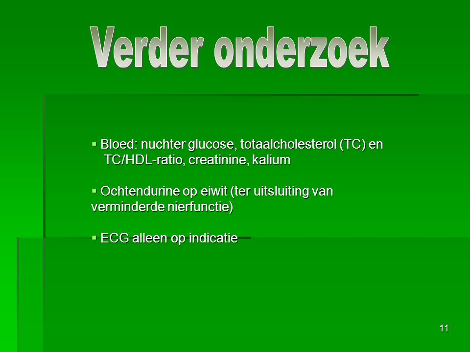 Verder onderzoek Bloed: nuchter glucose, totaalcholesterol (TC) en TC/HDL-ratio, creatinine, kalium.