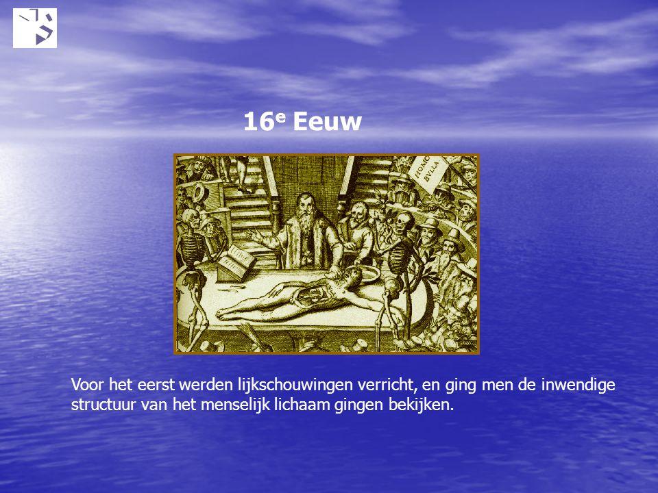 16e Eeuw Voor het eerst werden lijkschouwingen verricht, en ging men de inwendige structuur van het menselijk lichaam gingen bekijken.