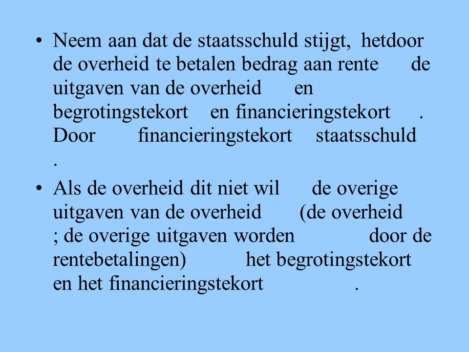 Neem aan dat de staatsschuld stijgt, hetdoor de overheid te betalen bedrag aan rente de uitgaven van de overheid en begrotingstekort en financieringstekort . Door financieringstekort staatsschuld .