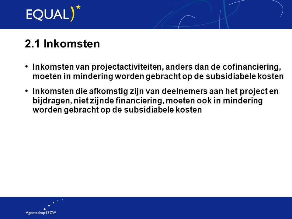 2.1 Inkomsten Inkomsten van projectactiviteiten, anders dan de cofinanciering, moeten in mindering worden gebracht op de subsidiabele kosten.