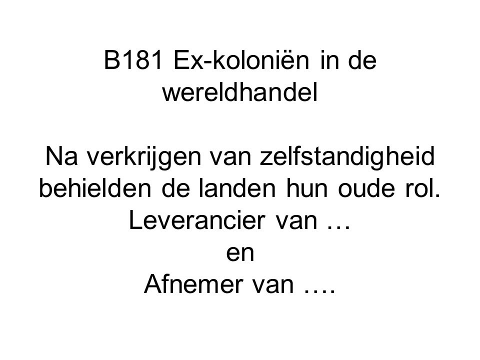 B181 Ex-koloniën in de wereldhandel Na verkrijgen van zelfstandigheid behielden de landen hun oude rol.