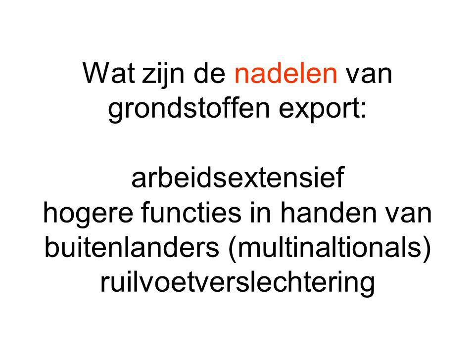 Wat zijn de nadelen van grondstoffen export: arbeidsextensief hogere functies in handen van buitenlanders (multinaltionals) ruilvoetverslechtering
