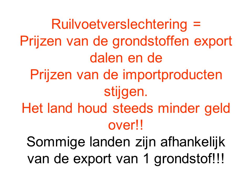 Ruilvoetverslechtering = Prijzen van de grondstoffen export dalen en de Prijzen van de importproducten stijgen.