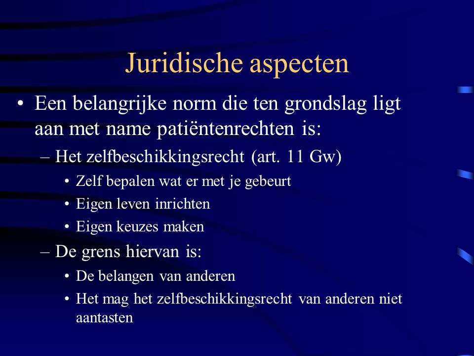 Juridische aspecten Een belangrijke norm die ten grondslag ligt aan met name patiëntenrechten is: Het zelfbeschikkingsrecht (art. 11 Gw)