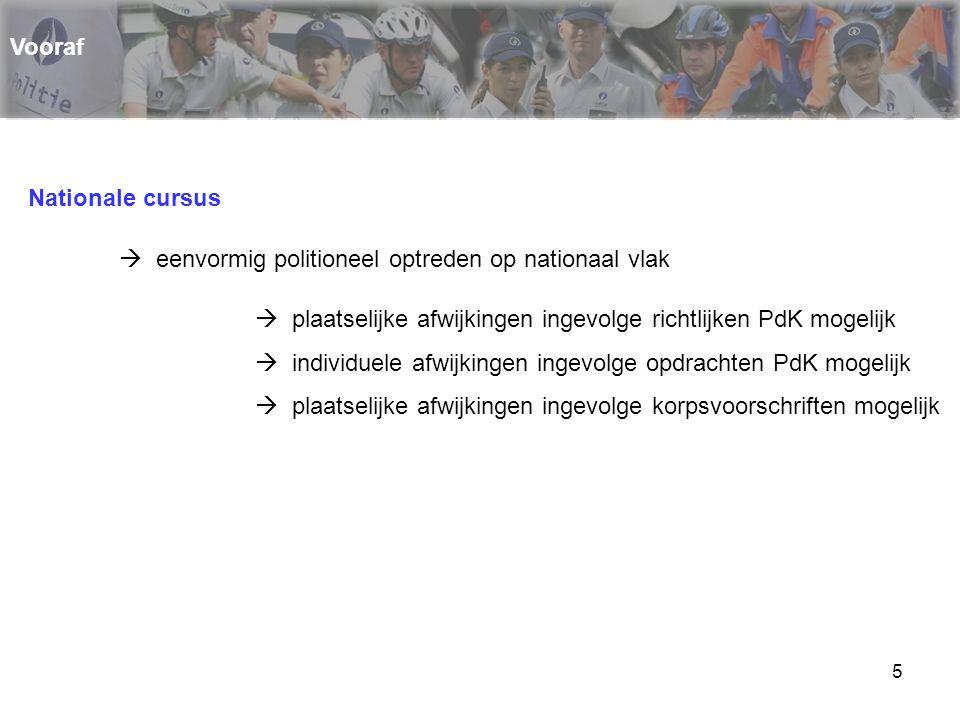Vooraf Nationale cursus.  eenvormig politioneel optreden op nationaal vlak.  plaatselijke afwijkingen ingevolge richtlijken PdK mogelijk.