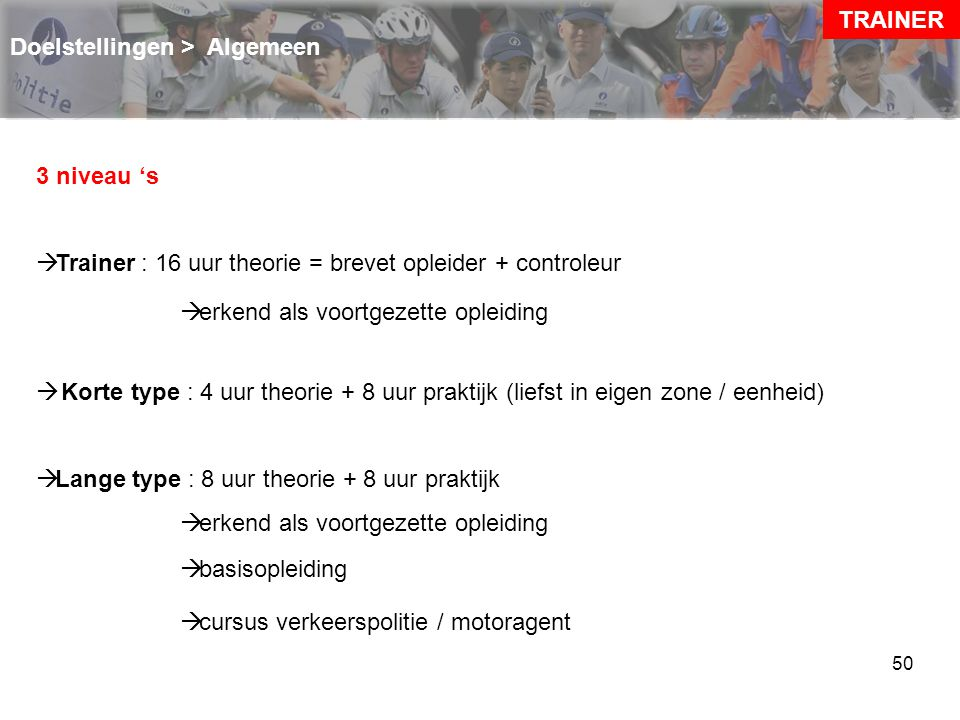 TRAINER Doelstellingen > Algemeen. 3 niveau 's. Trainer : 16 uur theorie = brevet opleider + controleur.