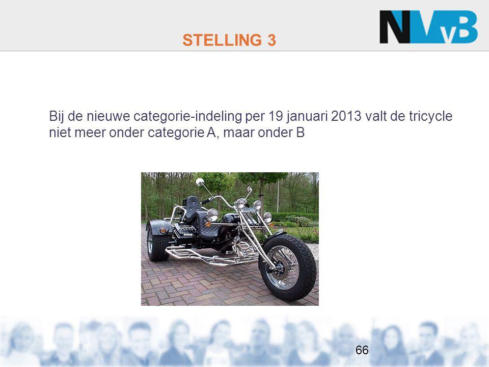 STELLING 3 Bij de nieuwe categorie-indeling per 19 januari 2013 valt de tricycle niet meer onder categorie A, maar onder B.