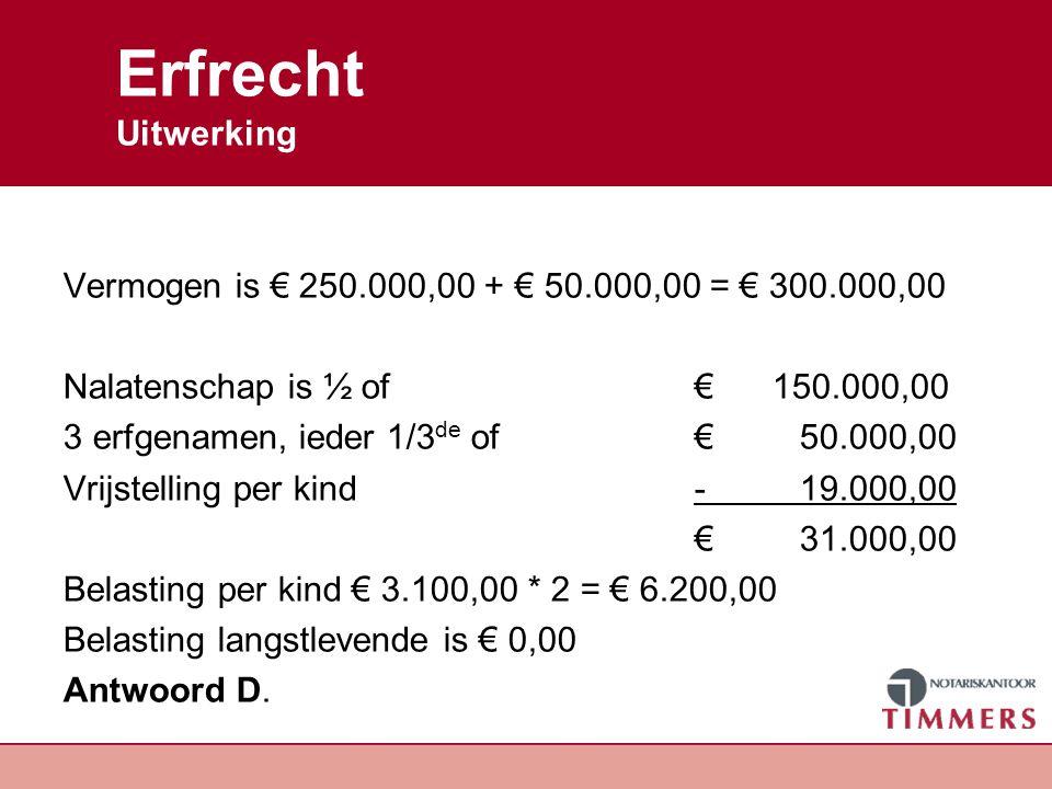 Erfrecht Uitwerking Vermogen is € 250.000,00 + € 50.000,00 = € 300.000,00. Nalatenschap is ½ of € 150.000,00.
