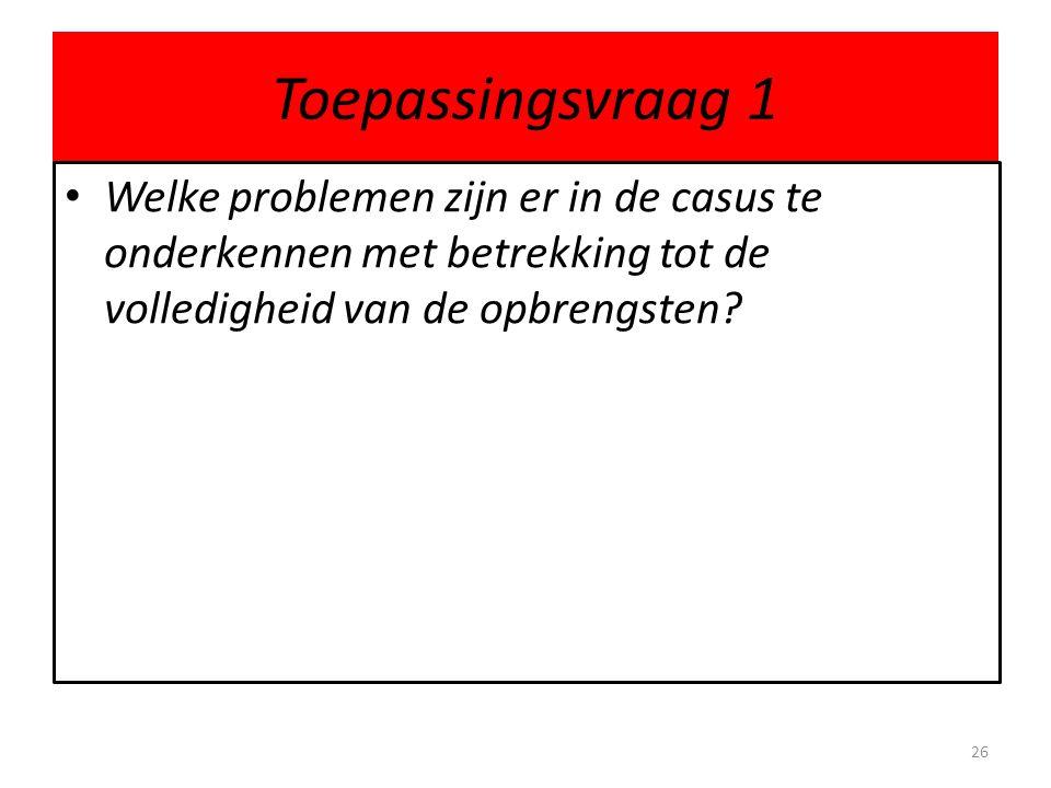Toepassingsvraag 1 Welke problemen zijn er in de casus te onderkennen met betrekking tot de volledigheid van de opbrengsten