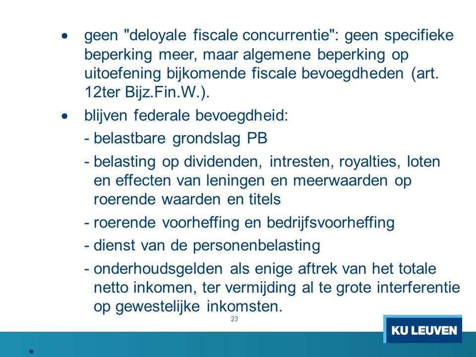 geen deloyale fiscale concurrentie : geen specifieke beperking meer, maar algemene beperking op uitoefening bijkomende fiscale bevoegdheden (art. 12ter Bijz.Fin.W.).