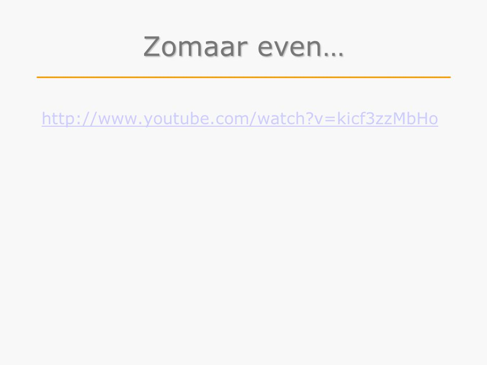 Zomaar even… http://www.youtube.com/watch v=kicf3zzMbHo